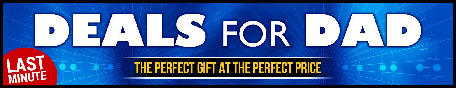Last Minute Deals for Dad: Still time to find the perfect gift at the perfect price!